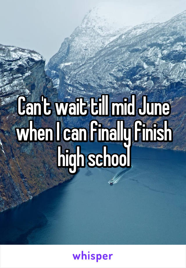 Can't wait till mid June when I can finally finish high school