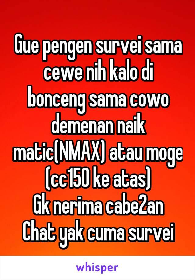 Gue pengen survei sama cewe nih kalo di bonceng sama cowo demenan naik matic(NMAX) atau moge (cc150 ke atas) Gk nerima cabe2an Chat yak cuma survei