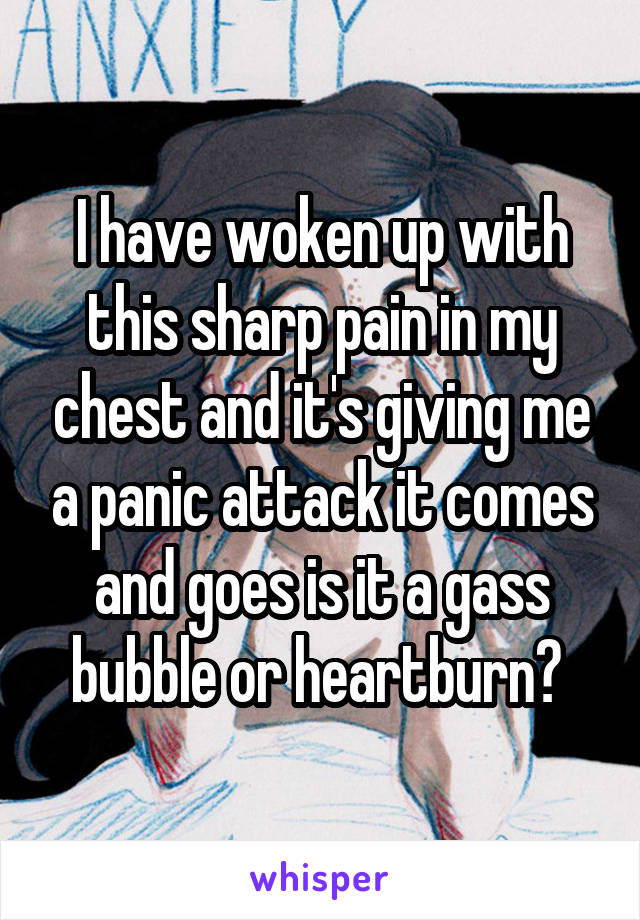 I have woken up with this sharp pain in my chest and it's giving me a panic attack it comes and goes is it a gass bubble or heartburn?