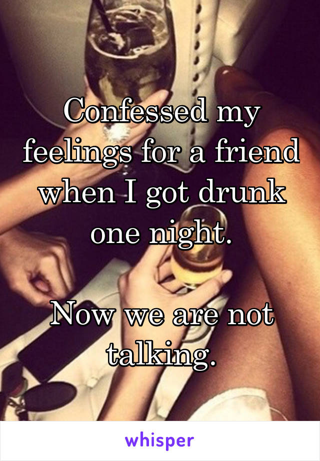 Confessed my feelings for a friend when I got drunk one night.  Now we are not talking.
