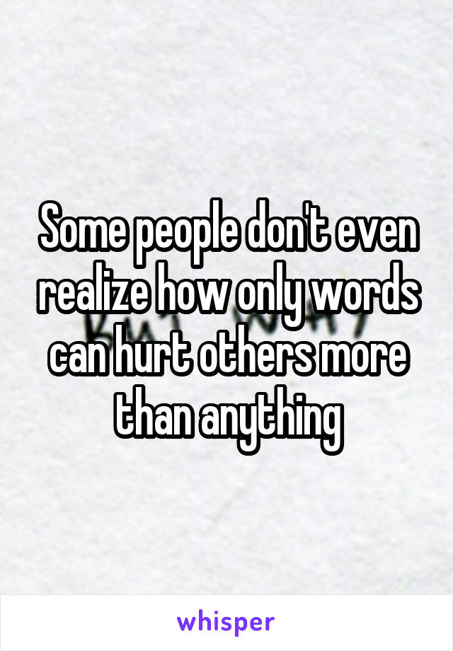 Some people don't even realize how only words can hurt others more than anything