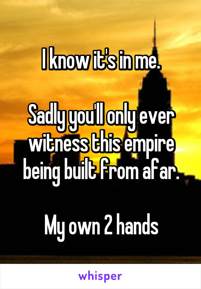 I know it's in me.  Sadly you'll only ever witness this empire being built from afar.  My own 2 hands