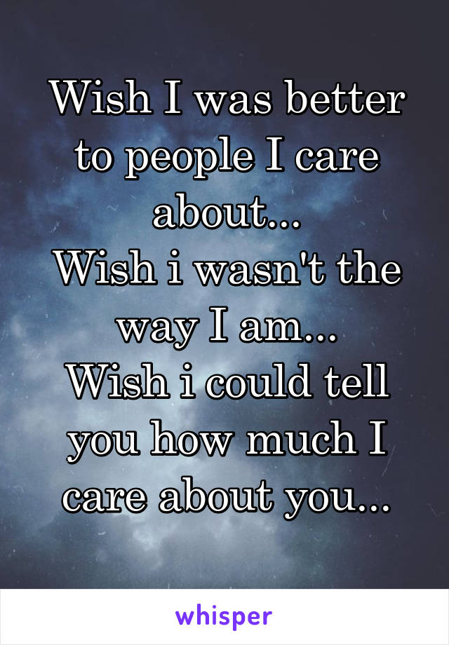 Wish I was better to people I care about... Wish i wasn't the way I am... Wish i could tell you how much I care about you...
