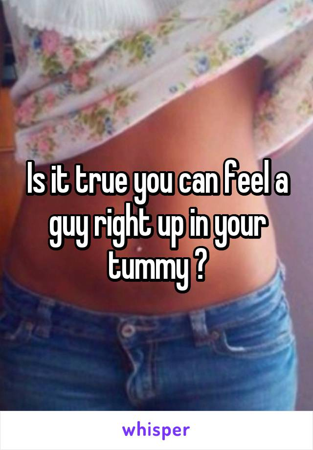 Is it true you can feel a guy right up in your tummy ?