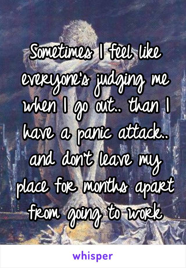 Sometimes I feel like everyone's judging me when I go out.. than I have a panic attack.. and don't leave my place for months apart from going to work