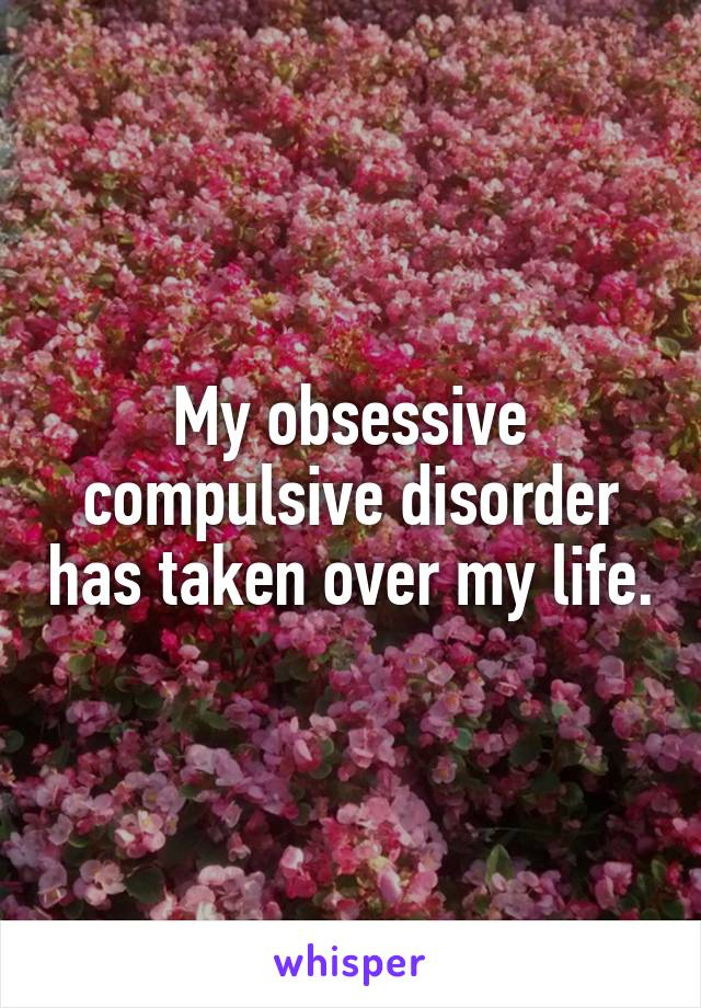 My obsessive compulsive disorder has taken over my life.