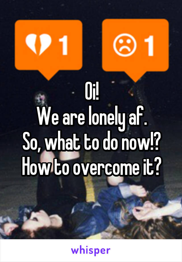 Oi! We are lonely af. So, what to do now!? How to overcome it?