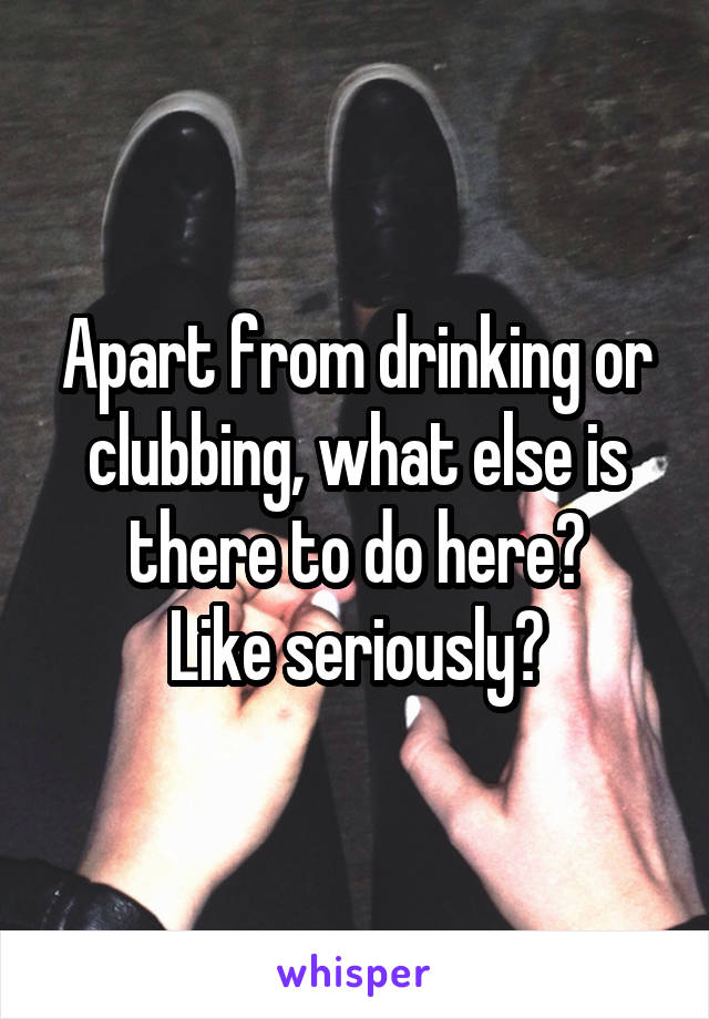 Apart from drinking or clubbing, what else is there to do here? Like seriously?