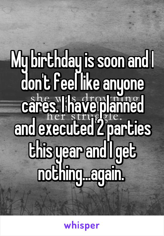 My birthday is soon and I don't feel like anyone cares. I have planned and executed 2 parties this year and I get nothing...again.