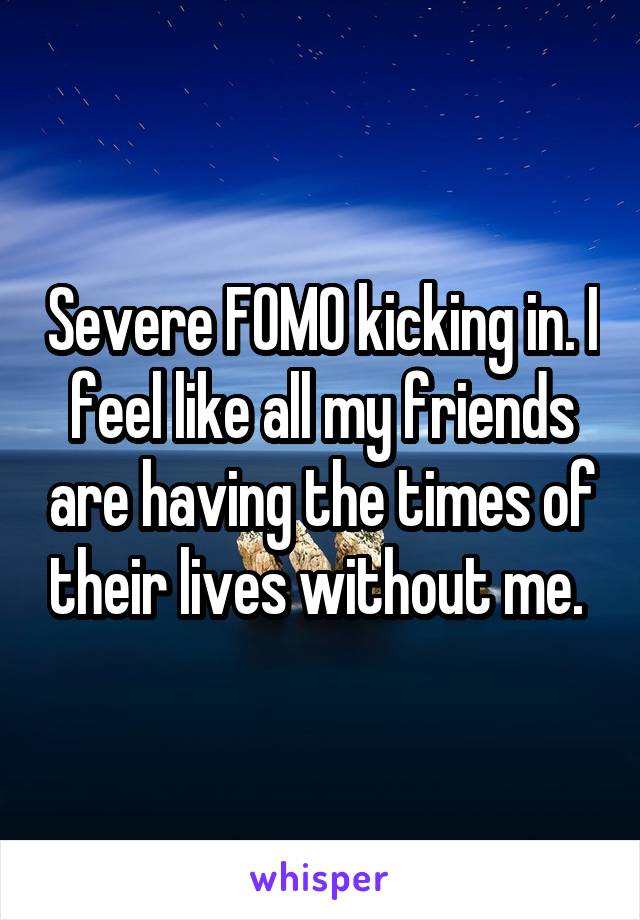 Severe FOMO kicking in. I feel like all my friends are having the times of their lives without me.
