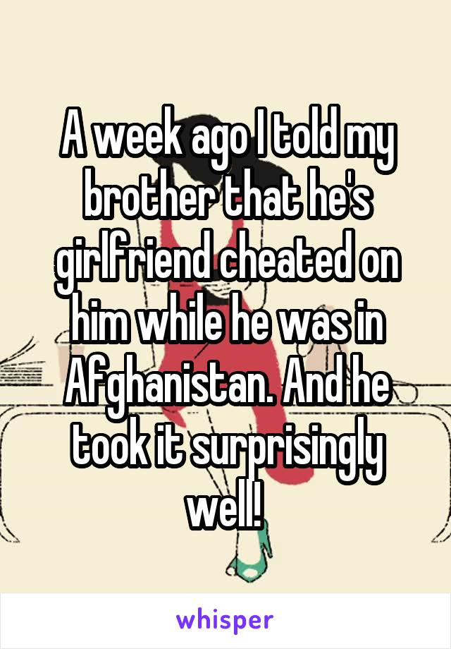 A week ago I told my brother that he's girlfriend cheated on him while he was in Afghanistan. And he took it surprisingly well!