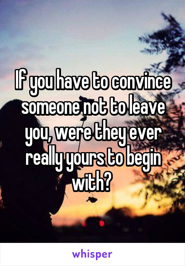 If you have to convince someone not to leave you, were they ever really yours to begin with?