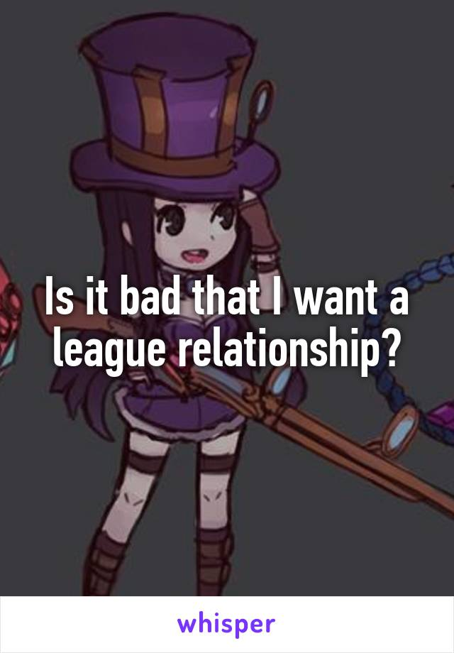 Is it bad that I want a league relationship?