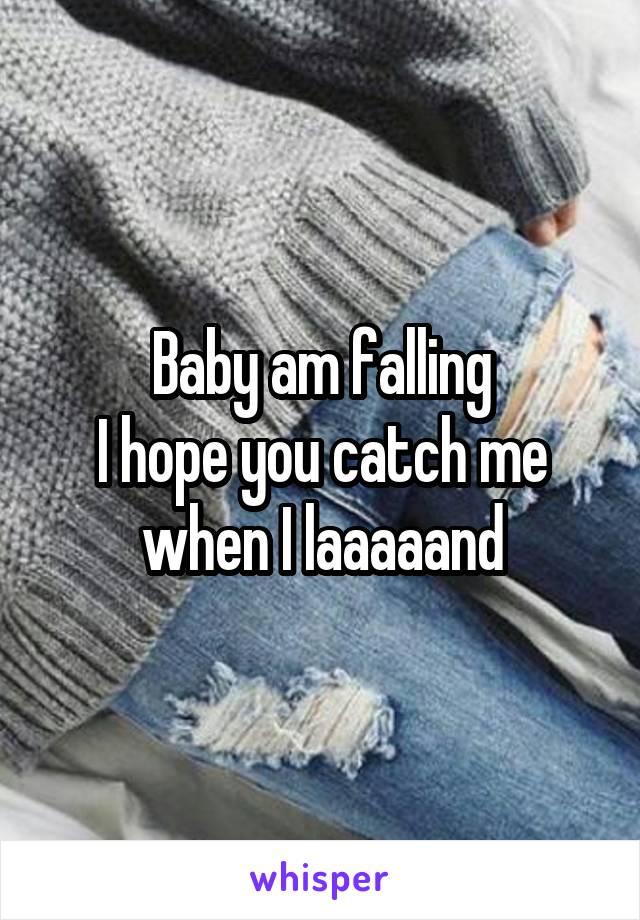 Baby am falling I hope you catch me when I laaaaand