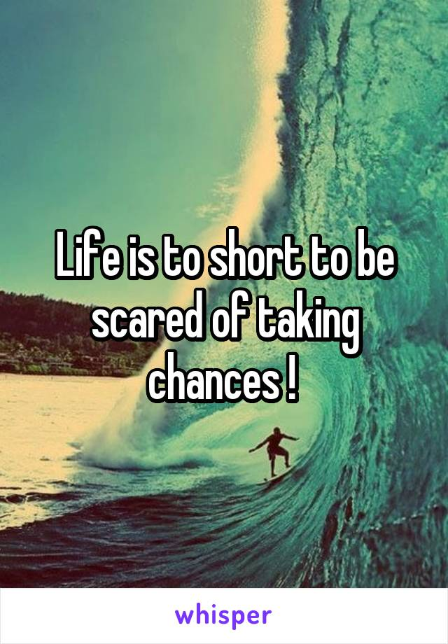 Life is to short to be scared of taking chances !