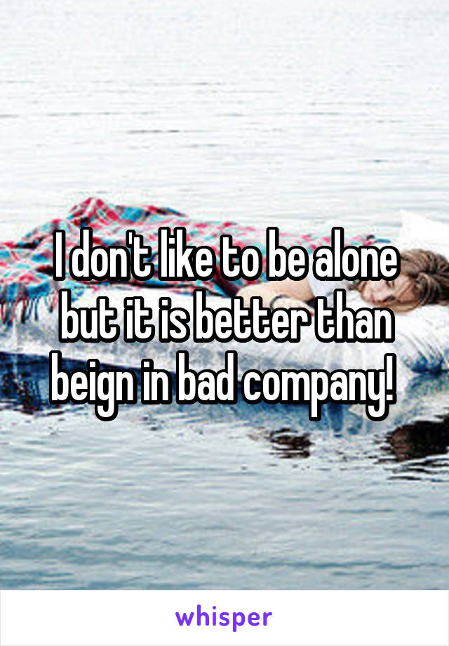 I don't like to be alone but it is better than beign in bad company!