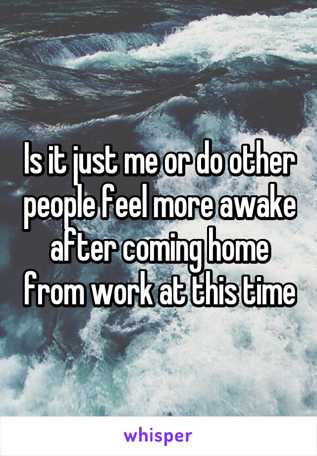Is it just me or do other people feel more awake after coming home from work at this time