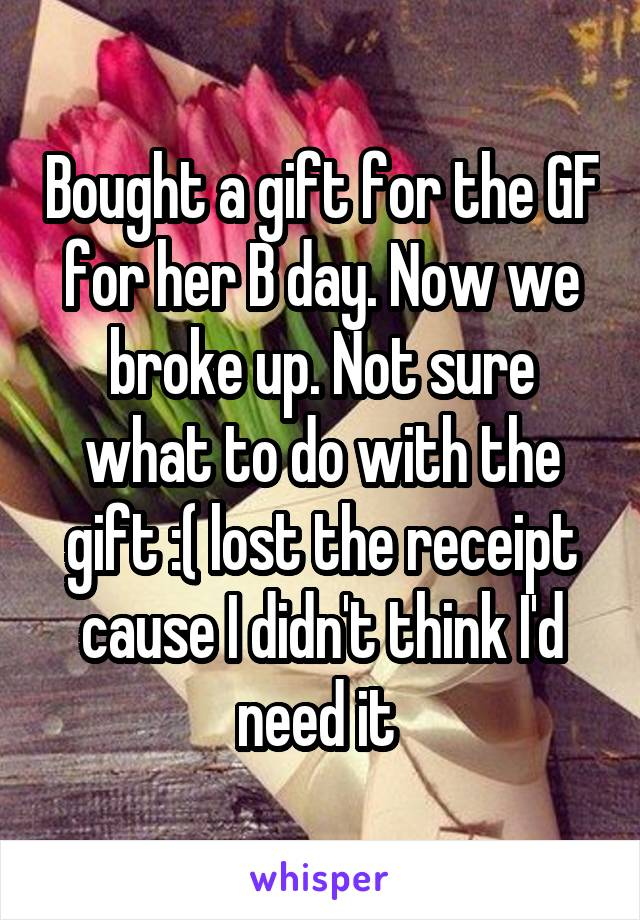 Bought a gift for the GF for her B day. Now we broke up. Not sure what to do with the gift :( lost the receipt cause I didn't think I'd need it