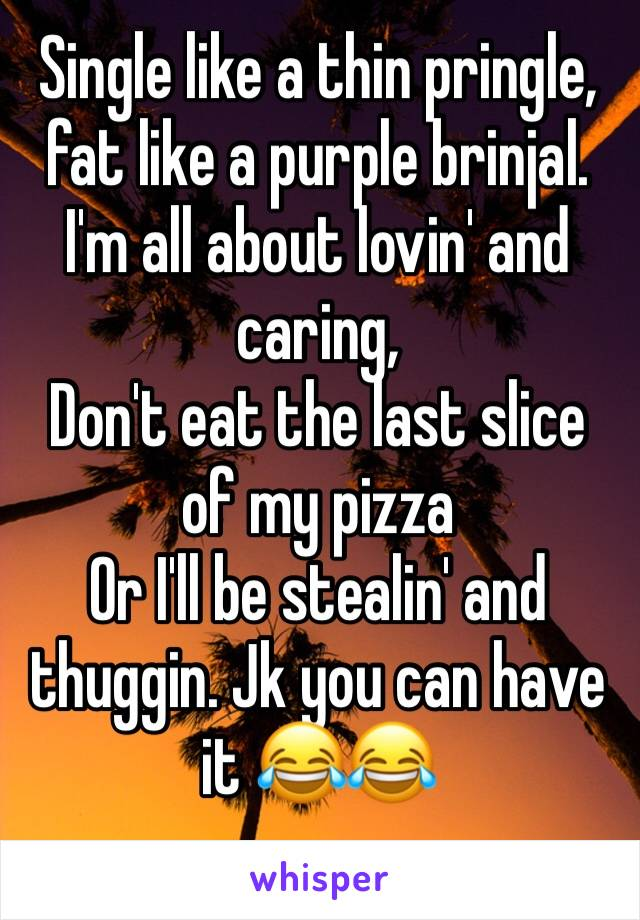 Single like a thin pringle, fat like a purple brinjal. I'm all about lovin' and caring, Don't eat the last slice of my pizza Or I'll be stealin' and thuggin. Jk you can have it 😂😂