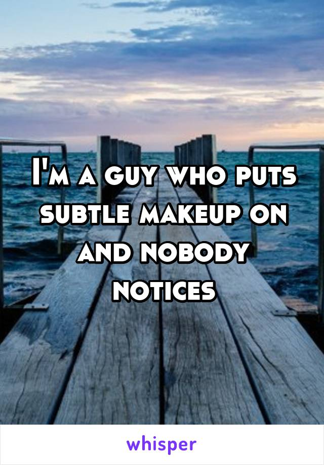 I'm a guy who puts subtle makeup on and nobody notices