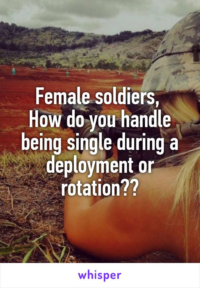 Female soldiers,  How do you handle being single during a deployment or rotation??