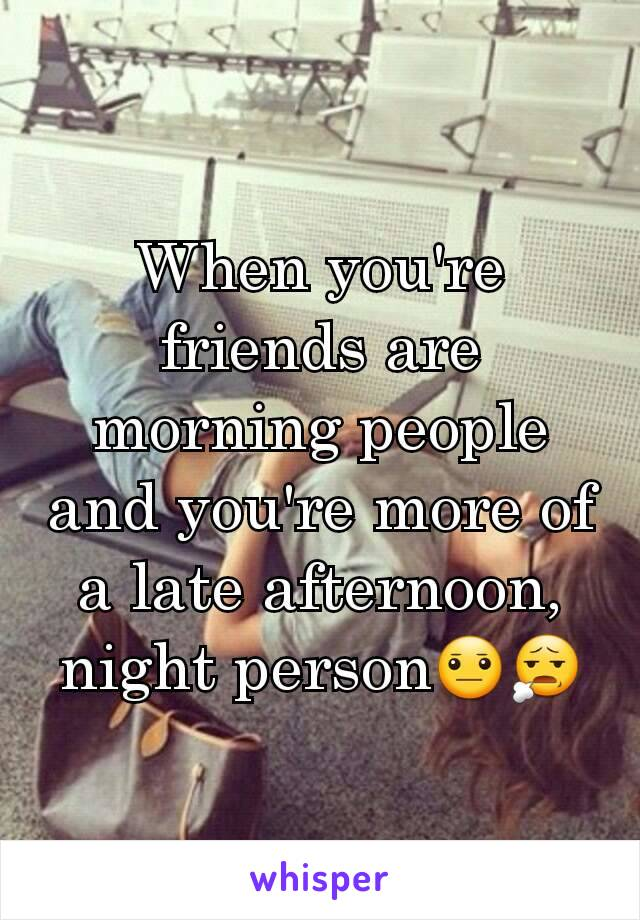 When you're friends are morning people and you're more of a late afternoon, night person😐😧