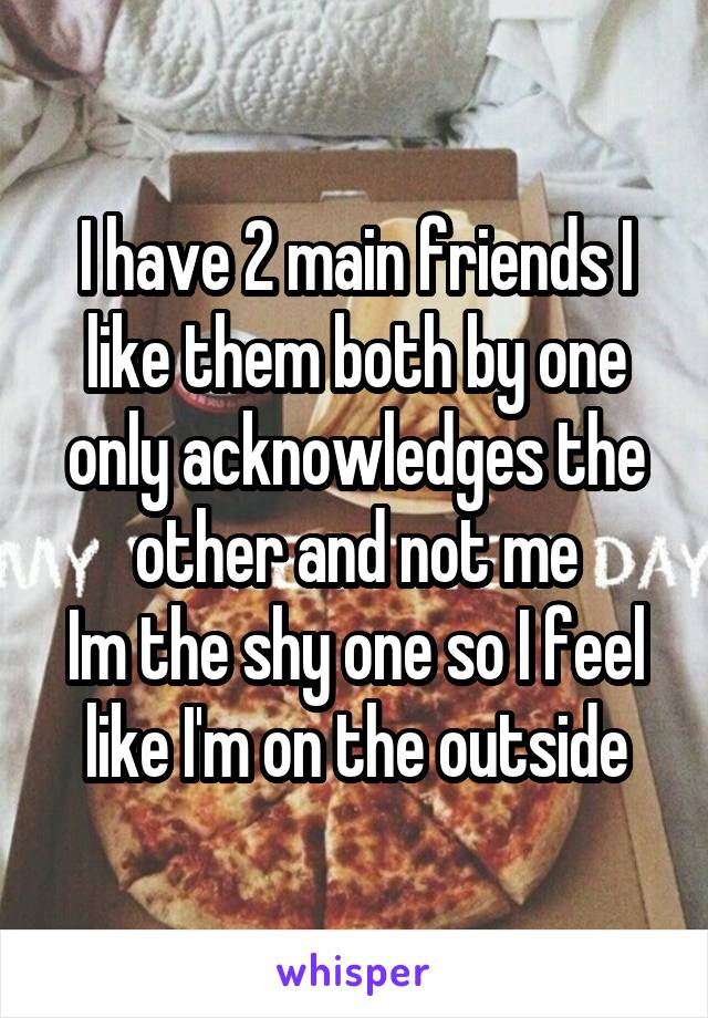I have 2 main friends I like them both by one only acknowledges the other and not me Im the shy one so I feel like I'm on the outside