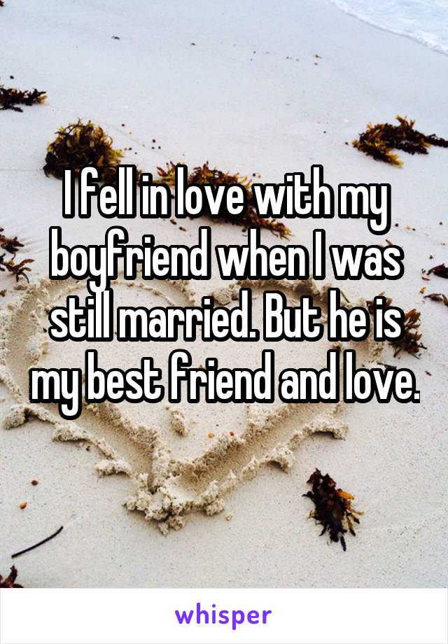 I fell in love with my boyfriend when I was still married. But he is my best friend and love.