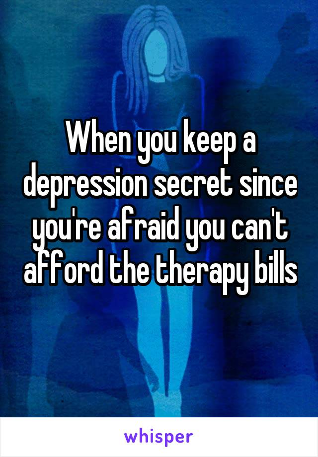 When you keep a depression secret since you're afraid you can't afford the therapy bills