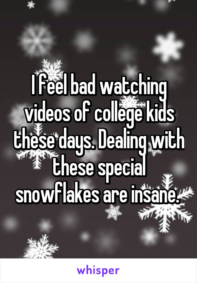 I feel bad watching videos of college kids these days. Dealing with these special snowflakes are insane.