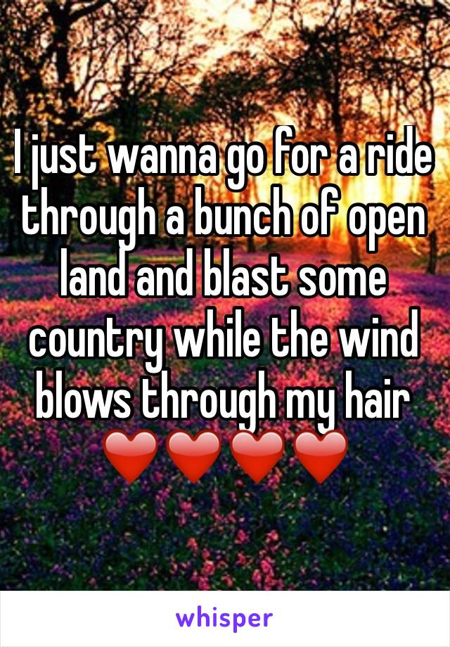 I just wanna go for a ride through a bunch of open land and blast some country while the wind blows through my hair  ❤️❤️❤️❤️
