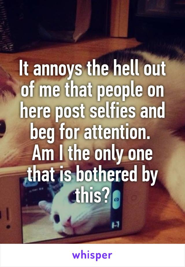 It annoys the hell out of me that people on here post selfies and beg for attention.  Am I the only one that is bothered by this?