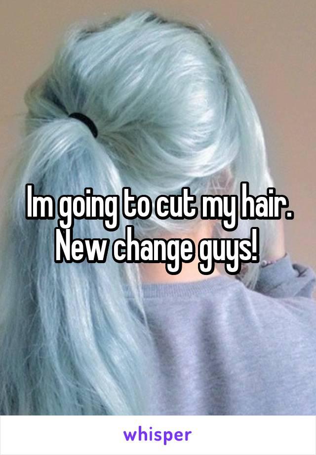 Im going to cut my hair. New change guys!