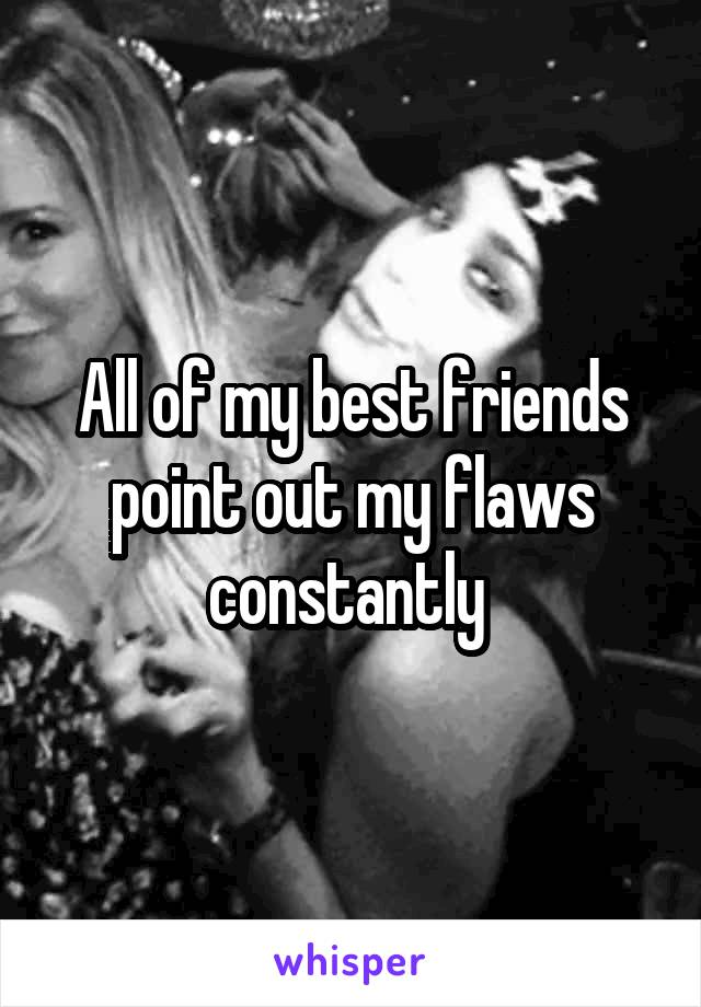 All of my best friends point out my flaws constantly