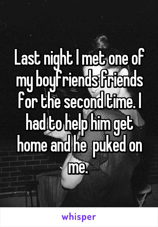 Last night I met one of my boyfriends friends for the second time. I had to help him get home and he  puked on me.