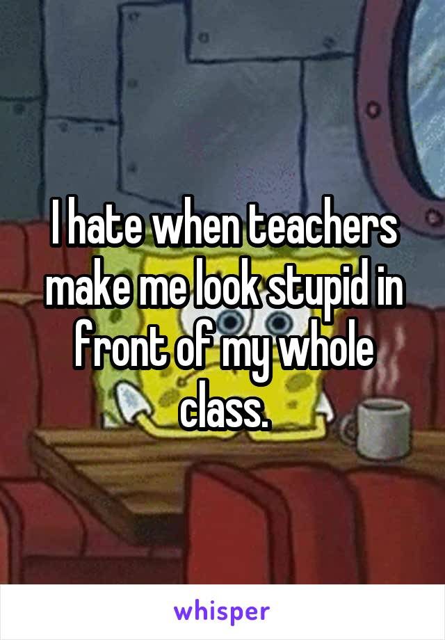 I hate when teachers make me look stupid in front of my whole class.