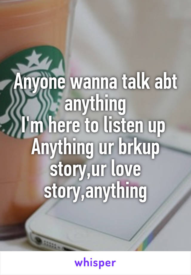 Anyone wanna talk abt anything I'm here to listen up  Anything ur brkup story,ur love story,anything
