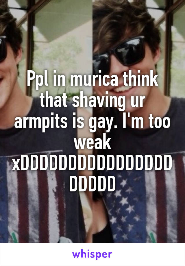 Ppl in murica think that shaving ur armpits is gay. I'm too weak xDDDDDDDDDDDDDDDDDDDDD