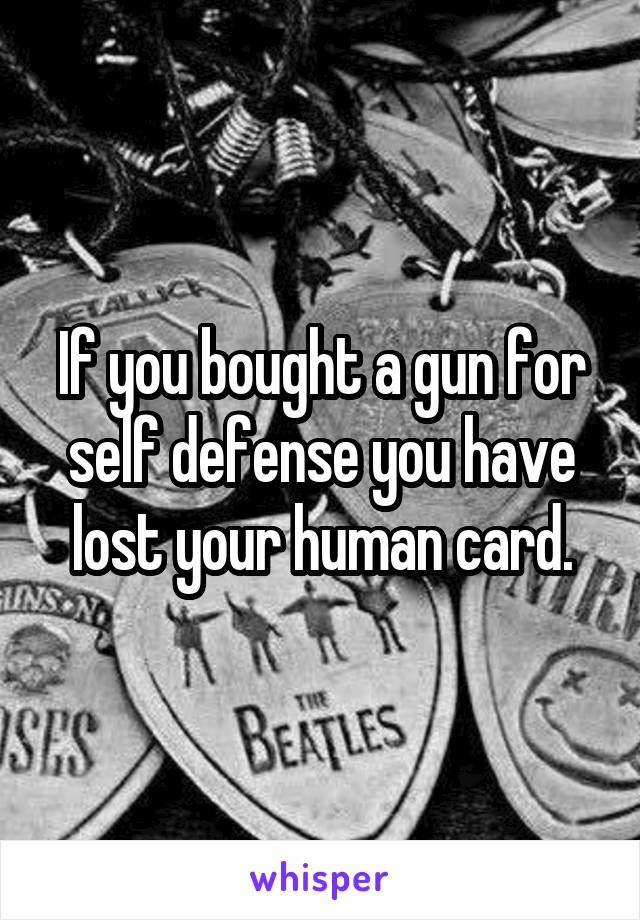 If you bought a gun for self defense you have lost your human card.