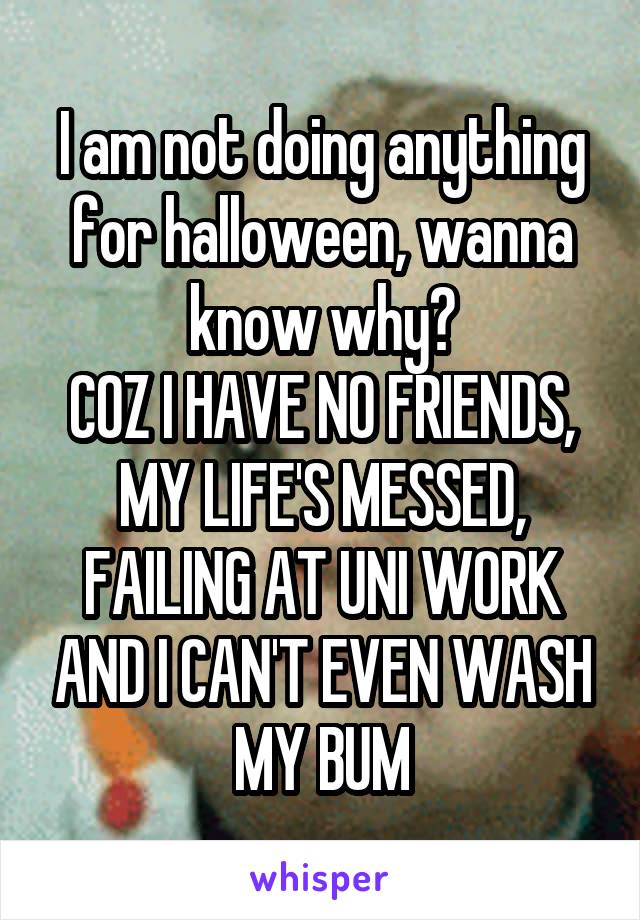 I am not doing anything for halloween, wanna know why? COZ I HAVE NO FRIENDS, MY LIFE'S MESSED, FAILING AT UNI WORK AND I CAN'T EVEN WASH MY BUM