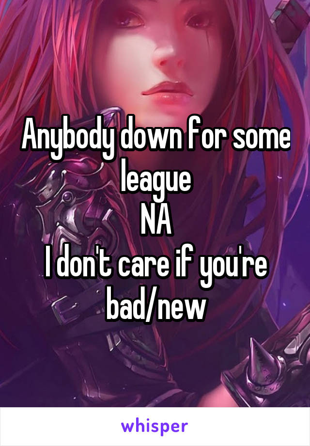 Anybody down for some league NA I don't care if you're bad/new
