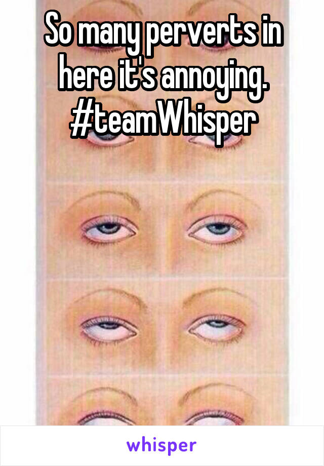 So many perverts in here it's annoying. #teamWhisper