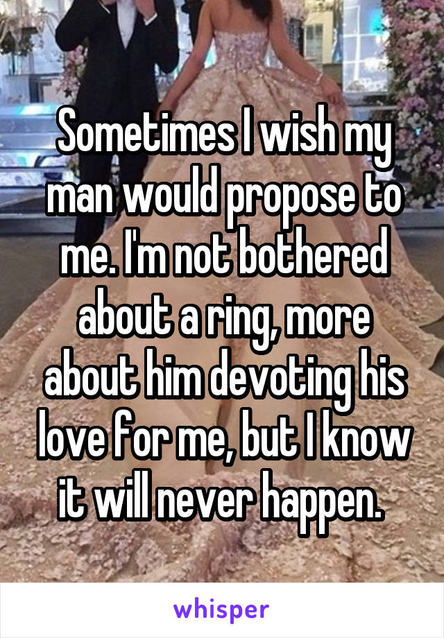 Sometimes I wish my man would propose to me. I'm not bothered about a ring, more about him devoting his love for me, but I know it will never happen.