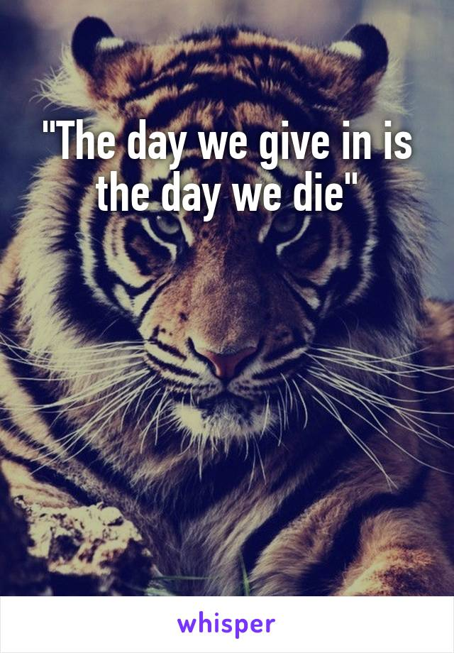 """""""The day we give in is the day we die"""""""