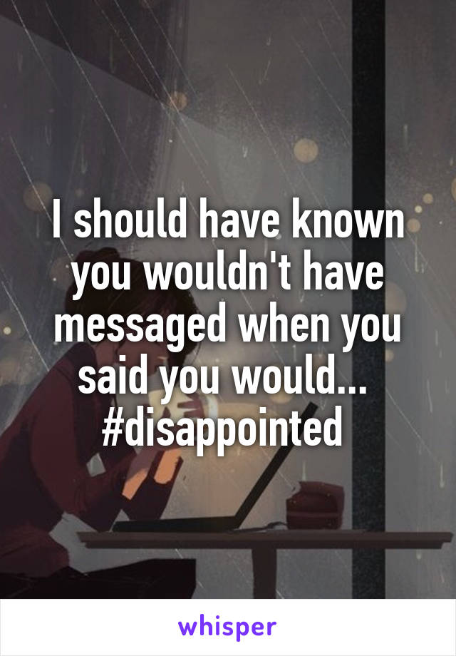 I should have known you wouldn't have messaged when you said you would...  #disappointed