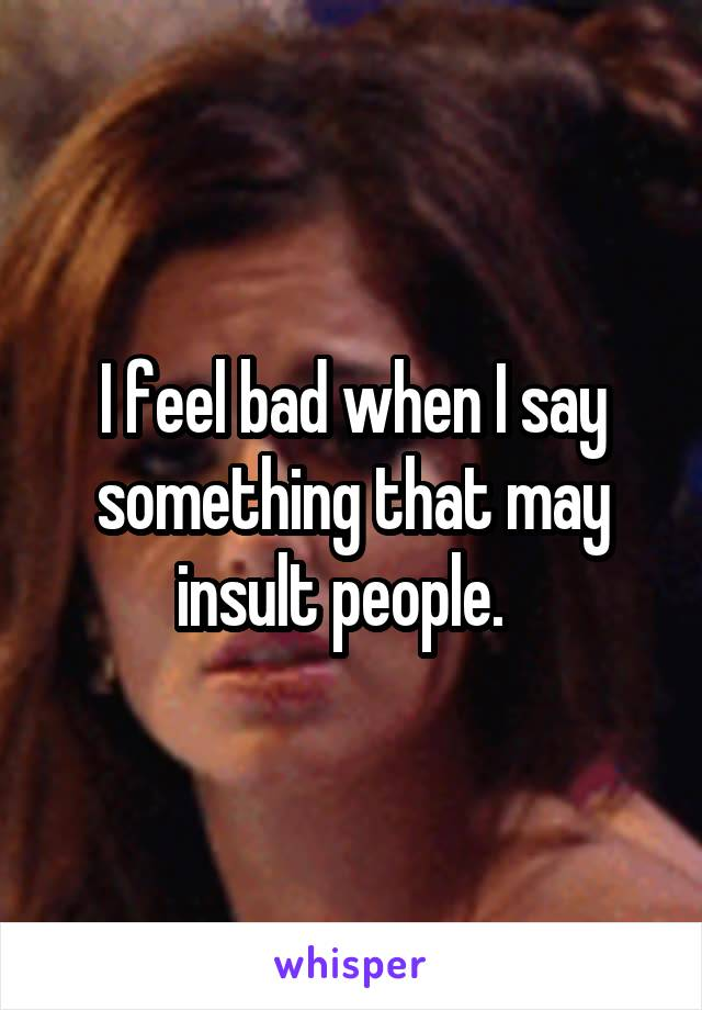I feel bad when I say something that may insult people.