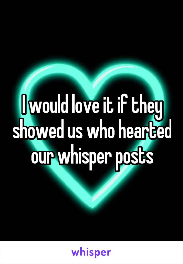 I would love it if they showed us who hearted our whisper posts