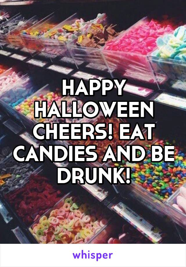 HAPPY HALLOWEEN CHEERS! EAT CANDIES AND BE DRUNK!