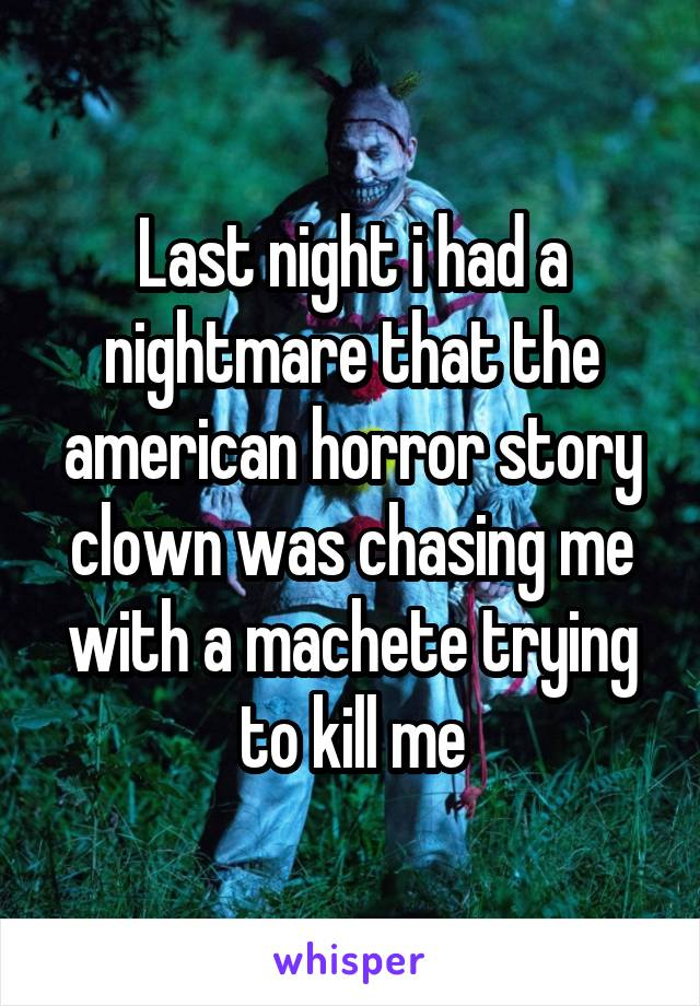 Last night i had a nightmare that the american horror story clown was chasing me with a machete trying to kill me