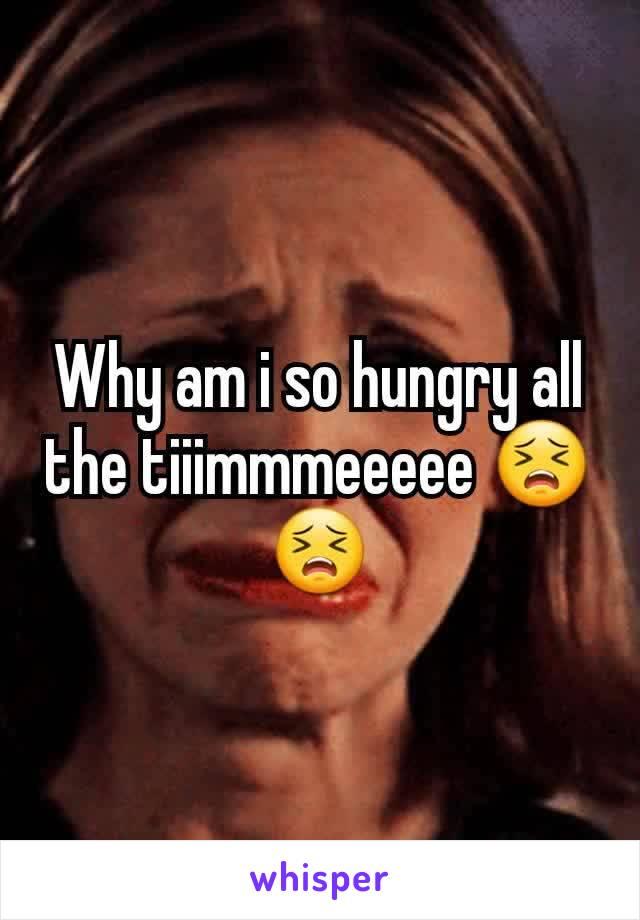Why am i so hungry all the tiiimmmeeeee 😣😣